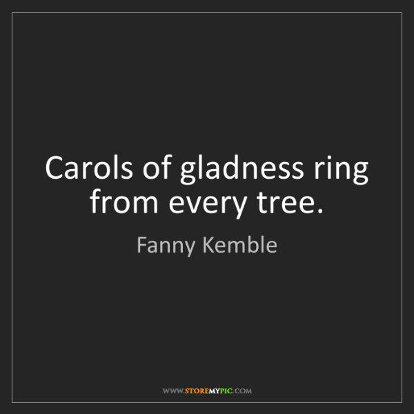 Fanny Kemble: Carols of gladness ring from every tree.