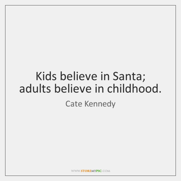 Kids believe in Santa; adults believe in childhood.