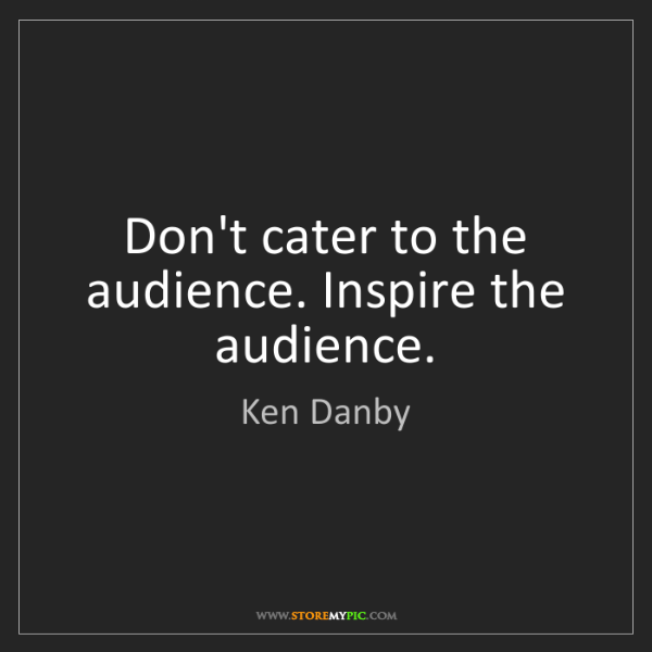 Ken Danby: Don't cater to the audience. Inspire the audience.