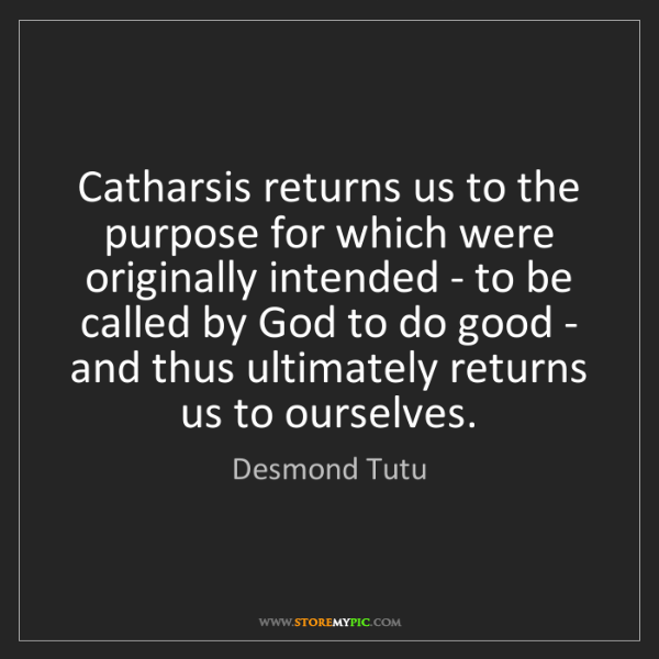Desmond Tutu: Catharsis returns us to the purpose for which were originally...