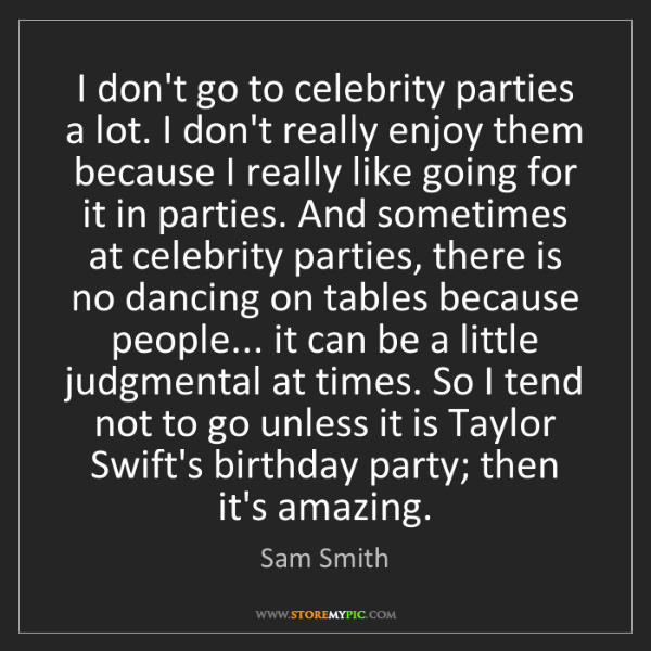 Sam Smith: I don't go to celebrity parties a lot. I don't really...
