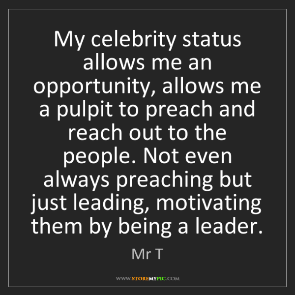 Mr T: My celebrity status allows me an opportunity, allows...