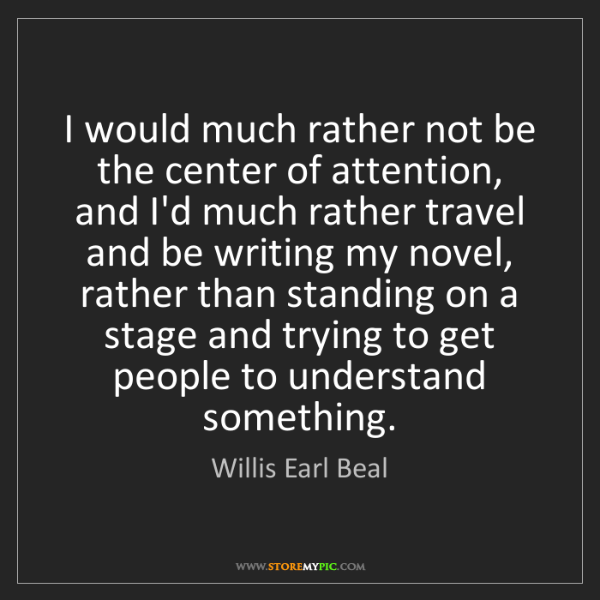 Willis Earl Beal: I would much rather not be the center of attention, and...