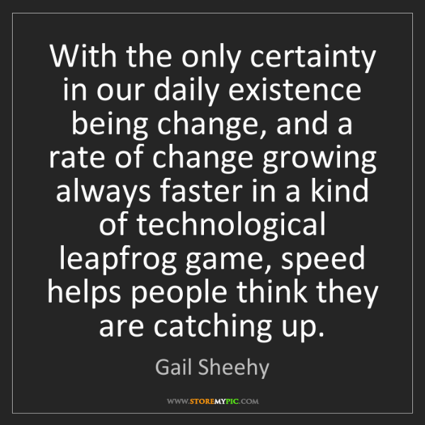 Gail Sheehy: With the only certainty in our daily existence being...
