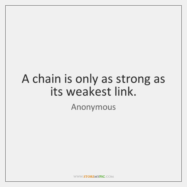 a chain is as strong as its weakest link