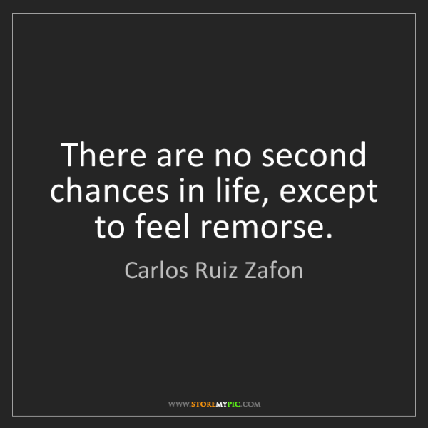 Carlos Ruiz Zafon: There are no second chances in life, except to feel remorse.