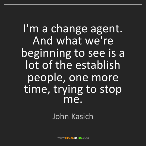 John Kasich: I'm a change agent. And what we're beginning to see is...