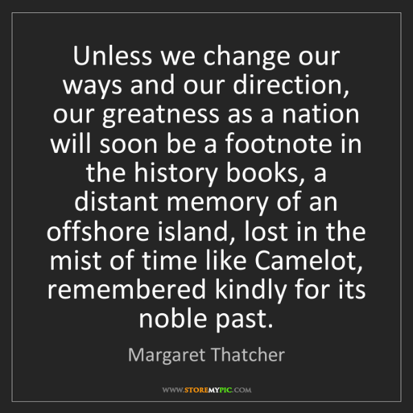 Margaret Thatcher: Unless we change our ways and our direction, our greatness...