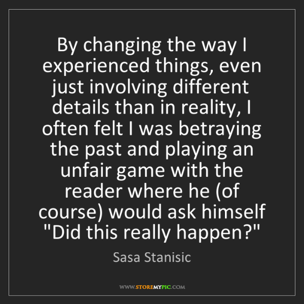 Sasa Stanisic: By changing the way I experienced things, even just involving...