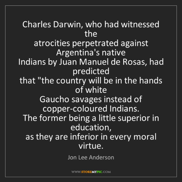 Jon Lee Anderson: Charles Darwin, who had witnessed the  atrocities perpetrated...