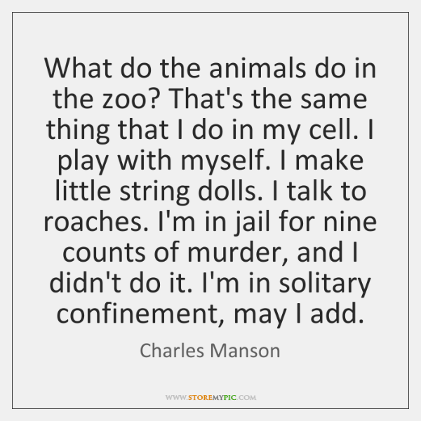 What do the animals do in the zoo? That's the same thing ...