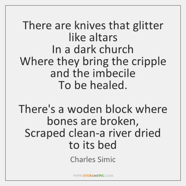 There are knives that glitter like altars  In a dark church  Where ...