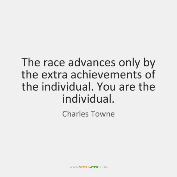 The race advances only by the extra achievements of the individual. You ...