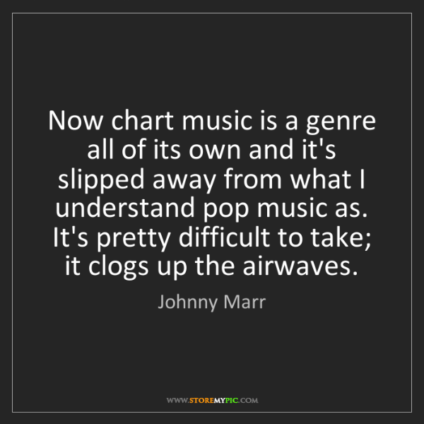 Johnny Marr: Now chart music is a genre all of its own and it's slipped...