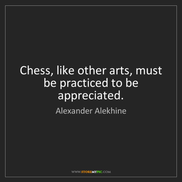 Alexander Alekhine: Chess, like other arts, must be practiced to be appreciated.