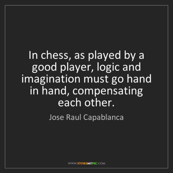 Jose Raul Capablanca: In chess, as played by a good player, logic and imagination...