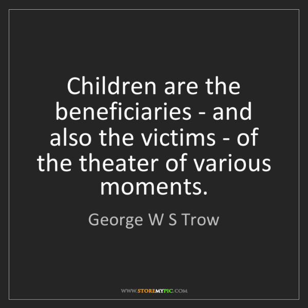 George W S Trow: Children are the beneficiaries - and also the victims...