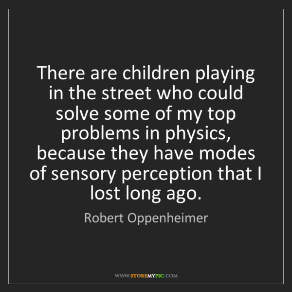 Robert Oppenheimer: There are children playing in the street who could solve...
