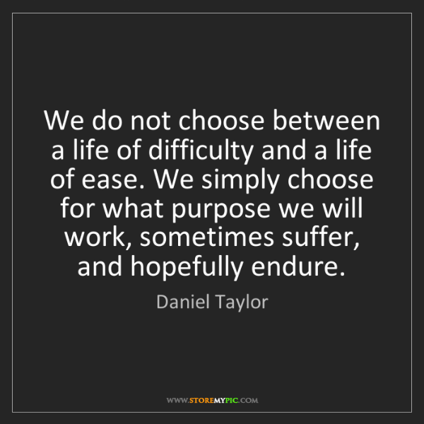 Daniel Taylor: We do not choose between a life of difficulty and a life...