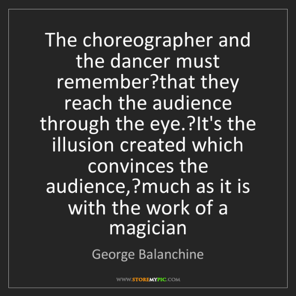 George Balanchine: The choreographer and the dancer must remember?that they...