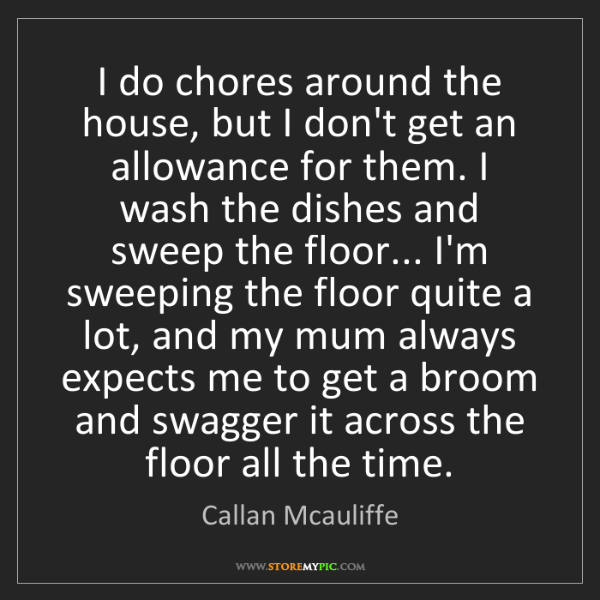 Callan Mcauliffe: I do chores around the house, but I don't get an allowance...