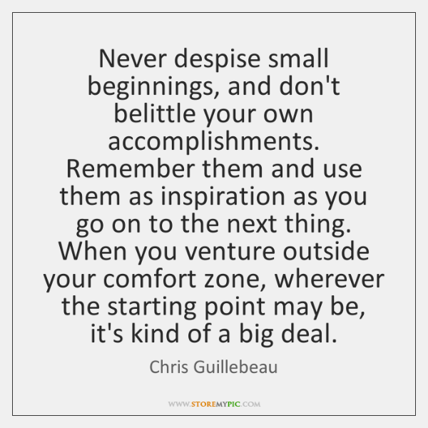 Never despise small beginnings, and don't belittle your own accomplishments. Remember them ...
