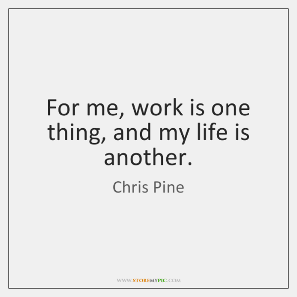 For me, work is one thing, and my life is another.