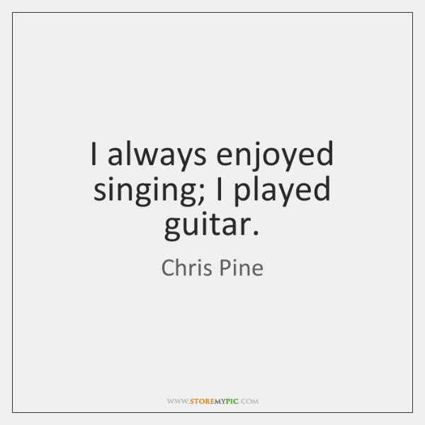 I always enjoyed singing; I played guitar.