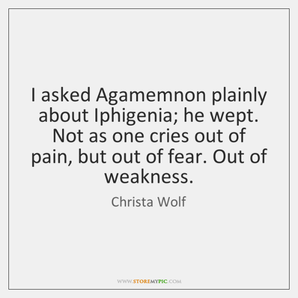 I asked Agamemnon plainly about Iphigenia; he wept. Not as one cries ...
