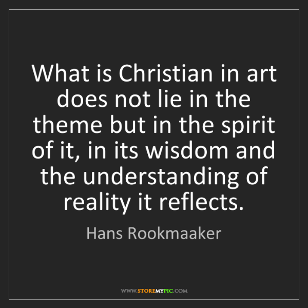 Hans Rookmaaker: What is Christian in art does not lie in the theme but...