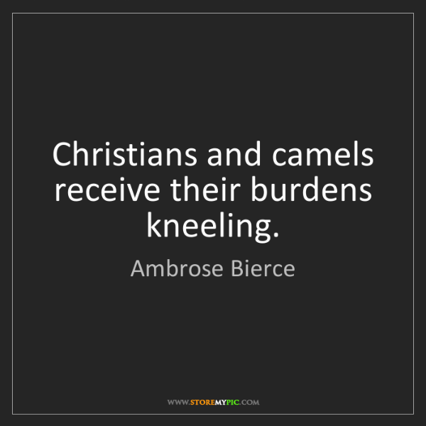 Ambrose Bierce: Christians and camels receive their burdens kneeling.