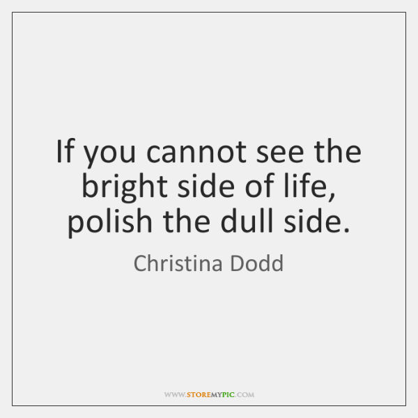 If you cannot see the bright side of life, polish the dull ...