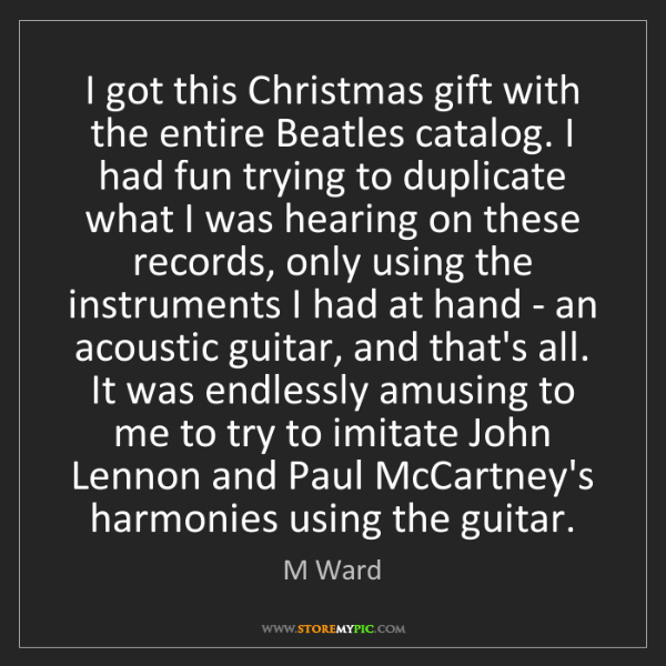 M Ward: I got this Christmas gift with the entire Beatles catalog....