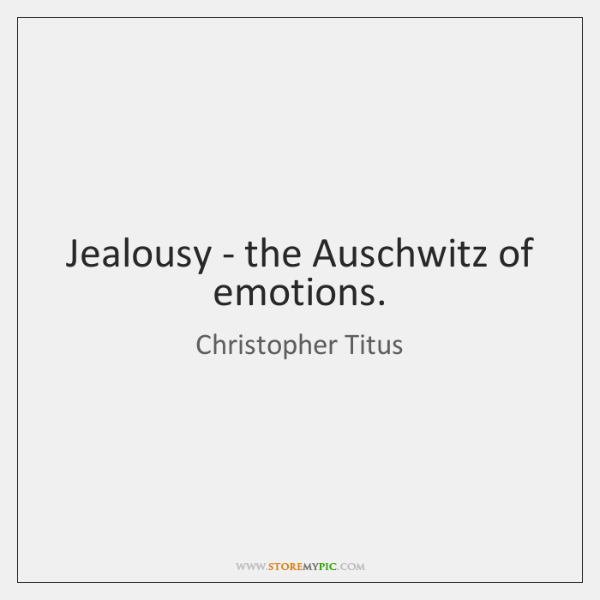 Jealousy - the Auschwitz of emotions.