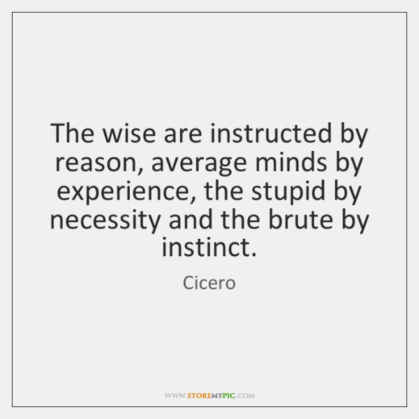The wise are instructed by reason, average minds by experience, the stupid ...
