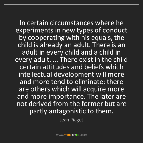 Jean Piaget: In certain circumstances where he experiments in new...
