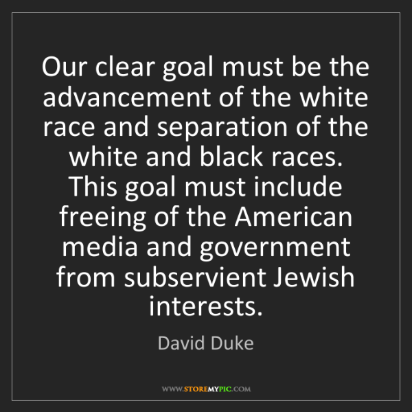 David Duke: Our clear goal must be the advancement of the white race...