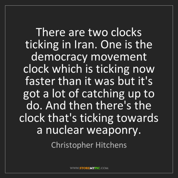 Christopher Hitchens: There are two clocks ticking in Iran. One is the democracy...