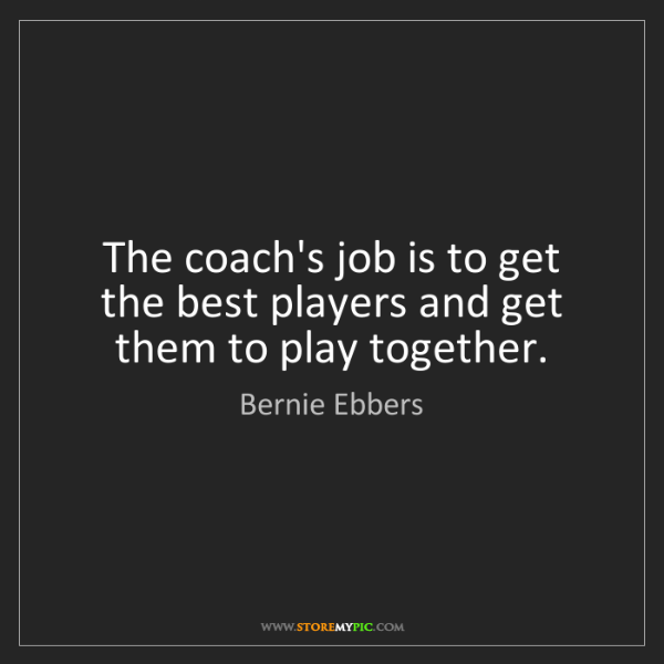 Bernie Ebbers: The coach's job is to get the best players and get them...