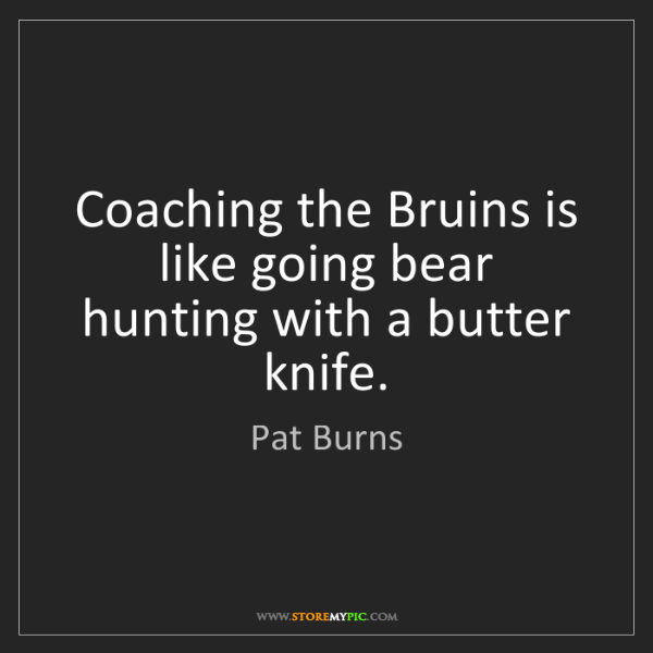 Pat Burns: Coaching the Bruins is like going bear hunting with a...