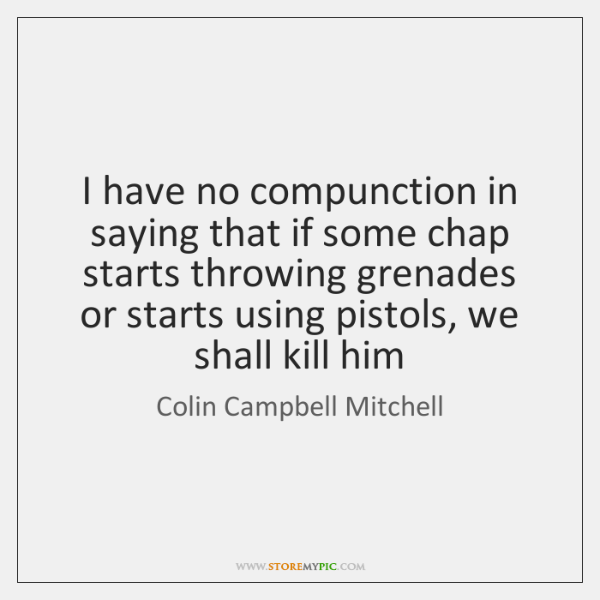 I have no compunction in saying that if some chap starts throwing ...
