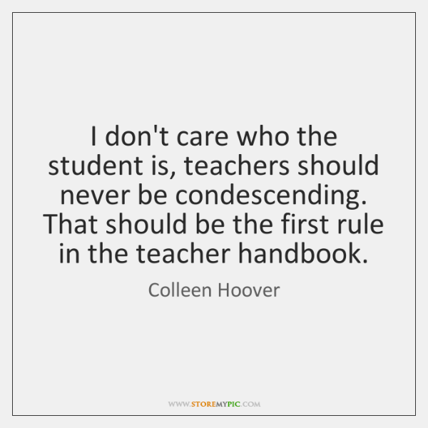 I don't care who the student is, teachers should never be condescending. ...