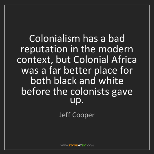 Jeff Cooper: Colonialism has a bad reputation in the modern context,...