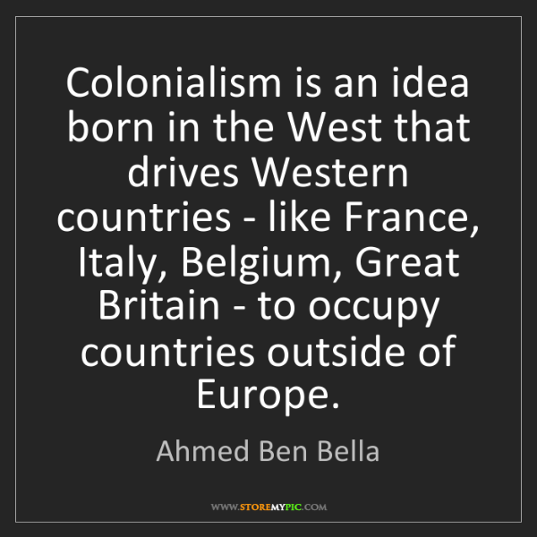 Ahmed Ben Bella: Colonialism is an idea born in the West that drives Western...