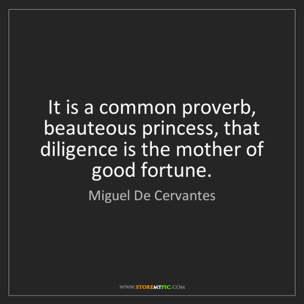 Miguel De Cervantes: It is a common proverb, beauteous princess, that diligence...