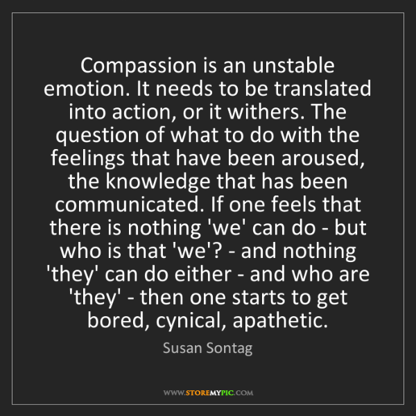 Susan Sontag: Compassion is an unstable emotion. It needs to be translated...
