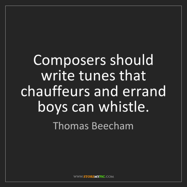 Thomas Beecham: Composers should write tunes that chauffeurs and errand...