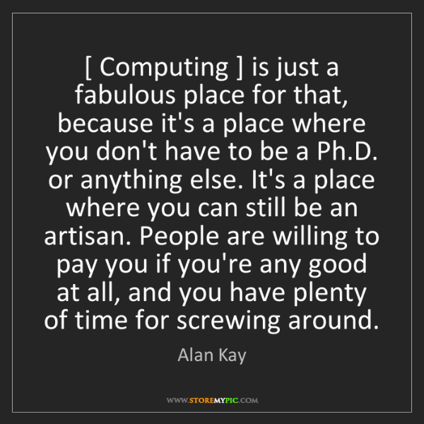 Alan Kay: [ Computing ] is just a fabulous place for that, because...