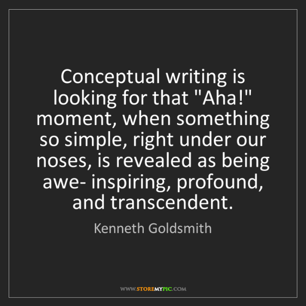 """Kenneth Goldsmith: Conceptual writing is looking for that """"Aha!"""" moment,..."""