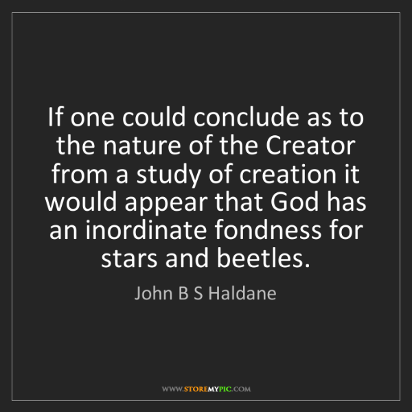 John B S Haldane: If one could conclude as to the nature of the Creator...